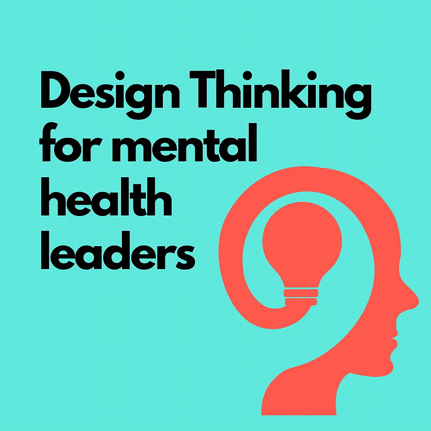 Design Thinking for Mental Health Change Leaders: 3 day masterclass