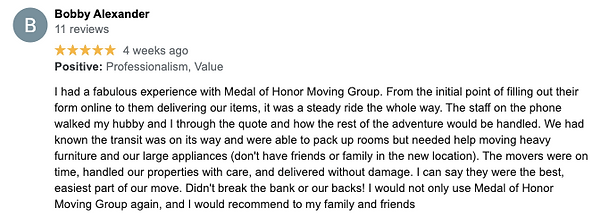 I had a fabulous experience with Medal of Honor Moving Group. From the initial point of filling out their form online to them delivering our items, it was a steady ride the whole way. The staff on the phone walked my hubby and I through the quote and how the rest of the adventure would be handled. We had known the transit was on its way and were able to pack up rooms but needed help moving heavy furniture and our large appliances (don't have friends or family in the new location). The movers were on time, handled our properties with care, and delivered without damage. I can say they were the best, easiest part of our move. Didn't break the bank or our backs! I would not only use Medal of Honor Moving Group again, and I would recommend to my family and friends.