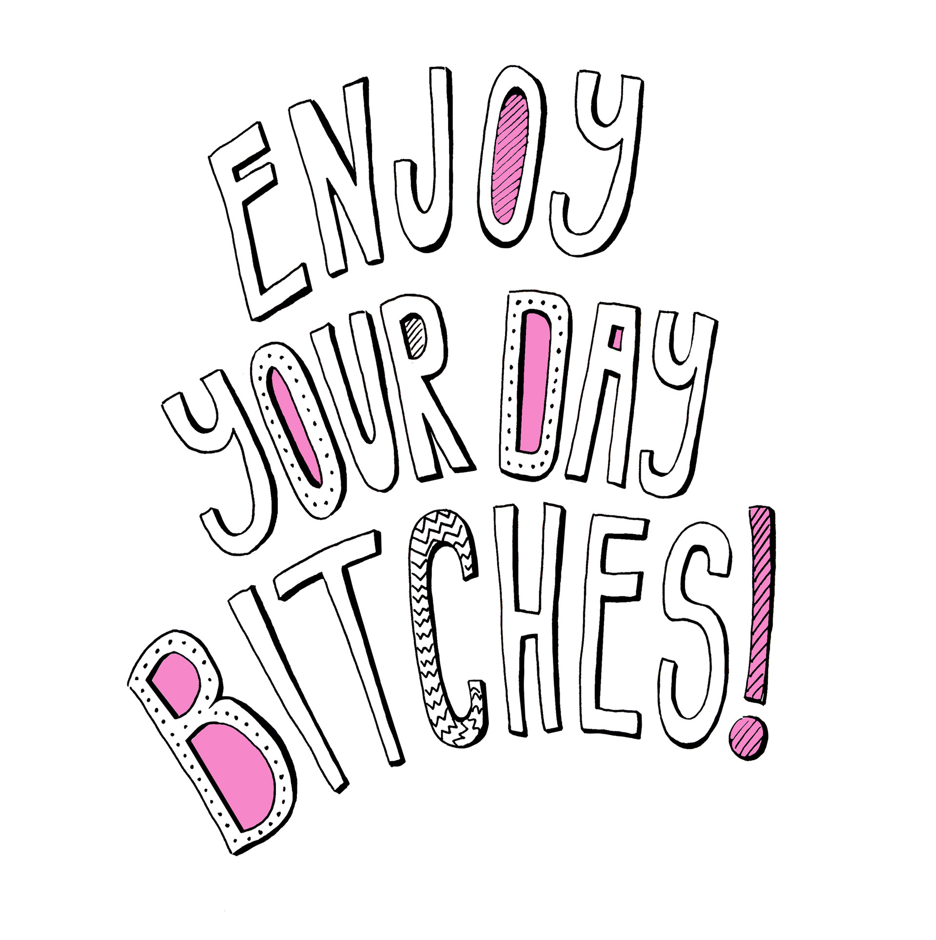 Enjoy your day, Bitches!