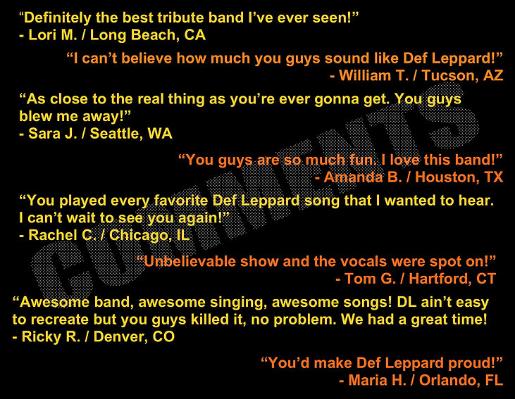 """Definitely the best tribute band I've ever seen!"" ""I can't believe how much you guys sound like Def Leppard!"" ""You'd make Def Leppard proud!"" ""The next best thing to Def Leppard!"" ""Def Leppard ain't easy to recreate but you guys killed it, no problem!"""