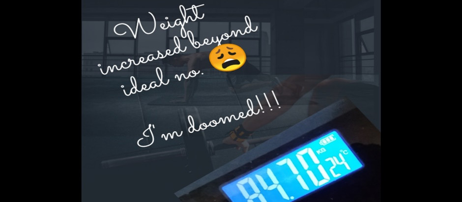 I saw my weight go beyond ideal weight again, I'm doomed!!!