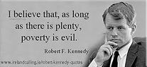 i beleive that, as long there is plenty, poverty is evil. Robert F. Kennedy.