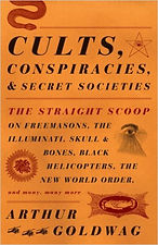 Cults, Conspiracies, and Secret Societies: The Straight Scoop on Freemasons, the Illuminati, Skull and Bones, Black Helicopters, the New World Order