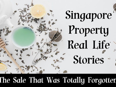 Singapore Property Real Life Stories Series - The Sale That Was Totally Forgotten