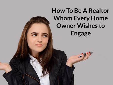 How To Be A Realtor Whom Every Home Owner Wishes to Engage