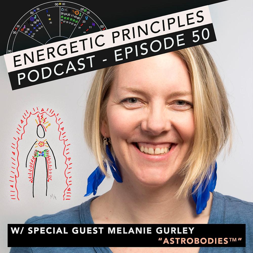 Energetic Principles Podcast - w/ guest Melanie Gurley - AstroBodies™️