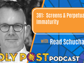 Episode 381: Screens & Perpetual Immaturity with Read Schuchardt