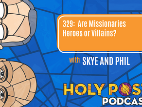 Ep 329: Are Missionaries Heroes or Villains?
