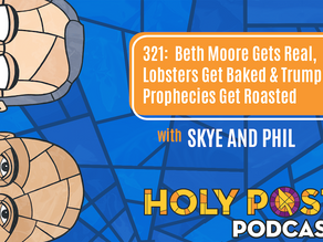 Episode 321: Beth Moore gets Real, Lobsters get Baked, & Trump Prophecies get Roasted