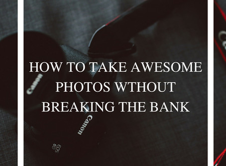 HOW TO TAKE AWESOME PHOTOS WITHOUT BREAKING THE BANK
