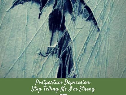 Postpartum Depression: Stop Telling Me I'm Strong