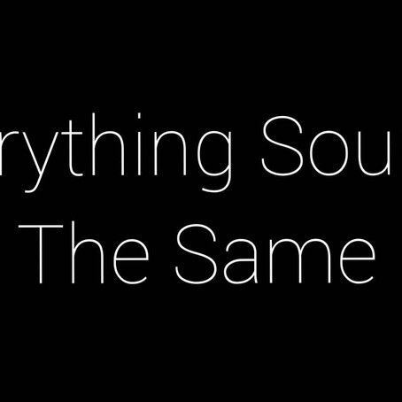 """""""Everything Sounds The Same"""""""