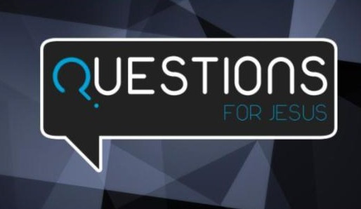 QUESTIONS for Jesus?