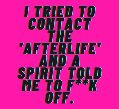 I tried to contact the 'afterlife' and a spirit told me to f**k off.
