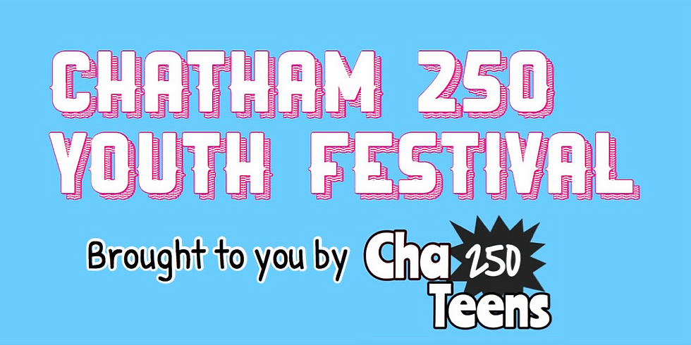 Chatham 250 Youth Festival Brought to you by ChaTeens 250