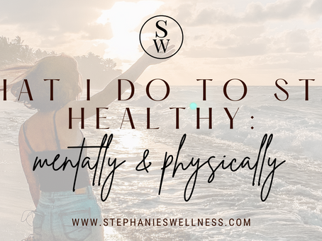 WHAT I DO TO STAY HEALTHY: MENTALLY & PHYSICALLY