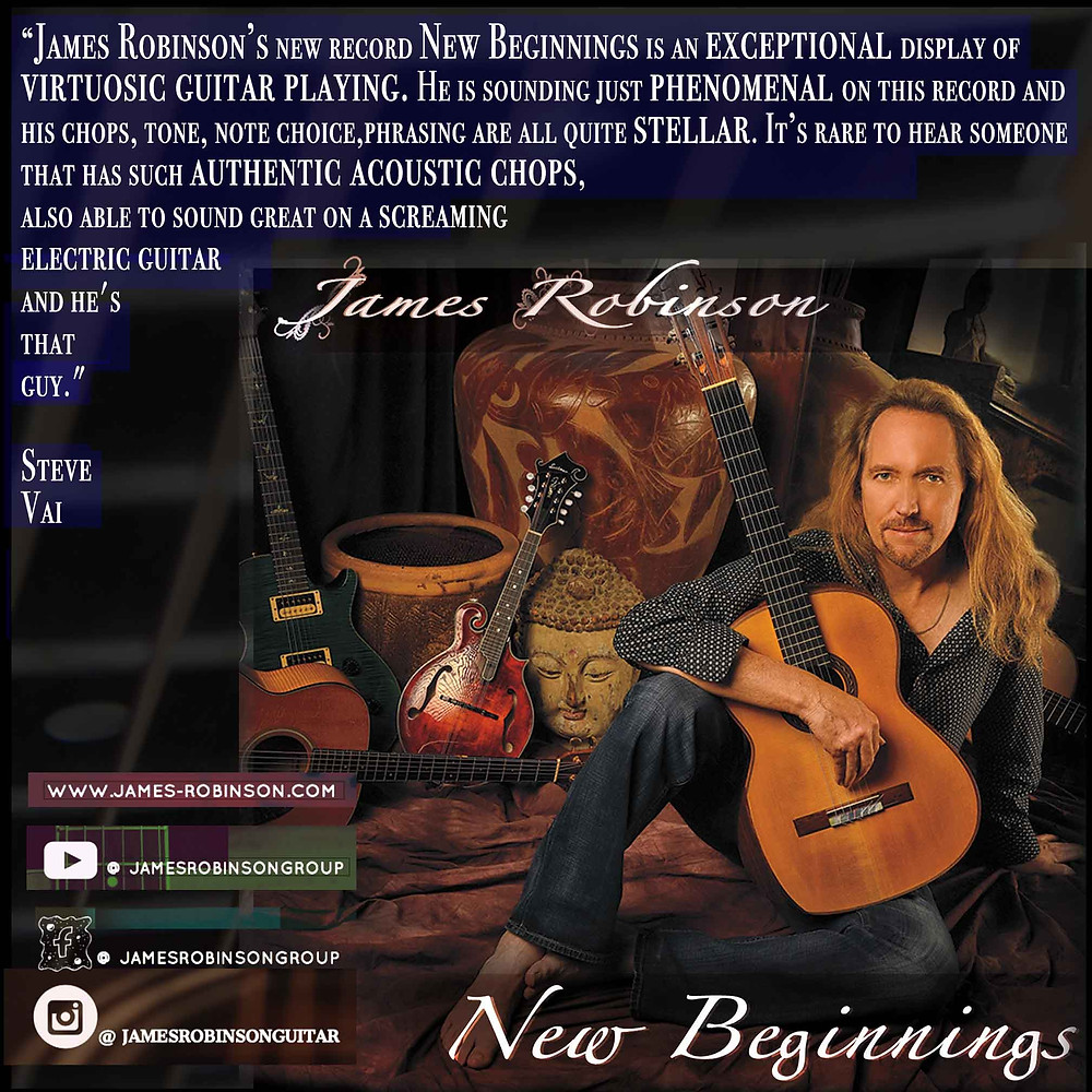 """""""James Robinson's new record New Beginnings is an exceptional display of virtuosic guitar                      playing. He is sounding just phenomenal on this record and his chops, tone, note choice,             phrasing are all quite stellar. It's rare to hear someone that has such authentic acoustic             chops, also able to sound great on a screaming electric guitar, and he's that guy.""""             Steve Vai (2019)"""