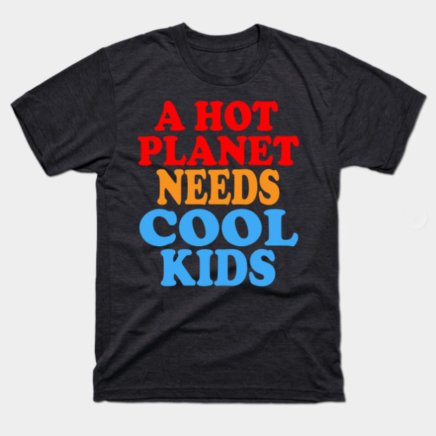 A Hot Planet Needs Cool Kids t-shirt