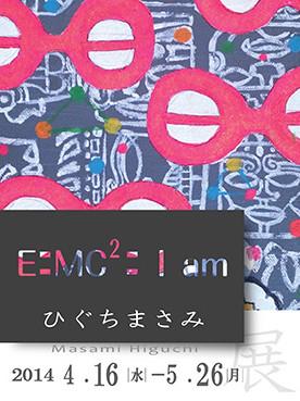 ひぐちまさみ展 「E=MC2=I am」