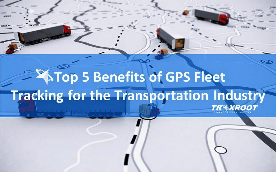 op 5 Benefits of GPS Fleet Tracking | Traxroot