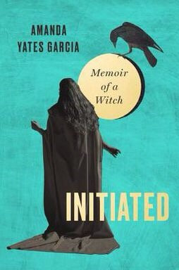 Initiated: Memoir of a Witch by Amanda Yates Garcia