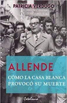 Allende Como La Casa Blanca Provoco Su Muerte por Patricia Verdugo
