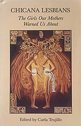 Chicana Lesbians: The Girls Our Mothers Warned Us About by Carla Trujillo