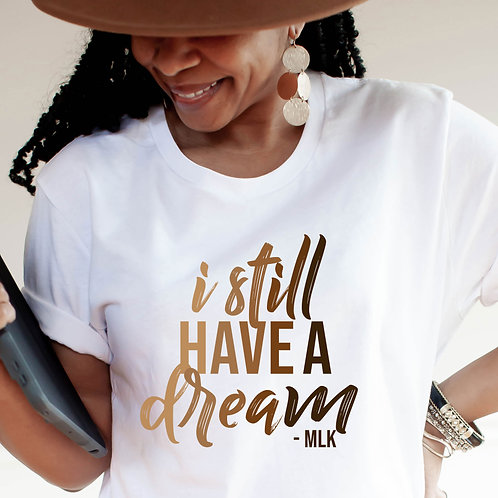 I Still Have A Dream Shirt | In Honor Of MLK T Shirt | Women's Adult T-Shirt