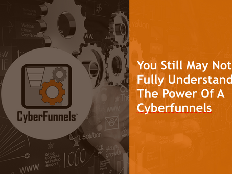 YOU STILL MAY NOT FULLY UNDERSTAND THE POWER OF A CYBERFUNNEL