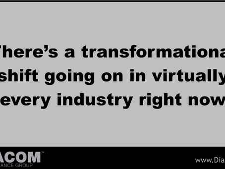 THERE'S A TRANSFORMATIONAL SHIFT GOING ON IN VIRTUALLY EVERY INDUSTRY RIGHT NOW