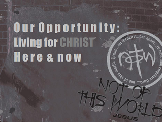 Our Opportunity: Living for Christ Here & Now