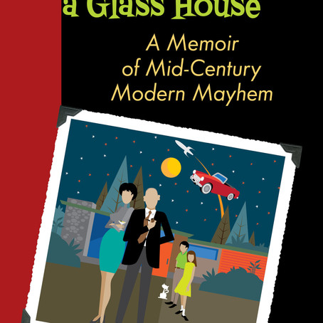 BOOK REVIEW:—REFLECTIONS FROM A GLASS HOUSE: A Memoir of Mid-Century Modern Mayhem by Carol Sveilich
