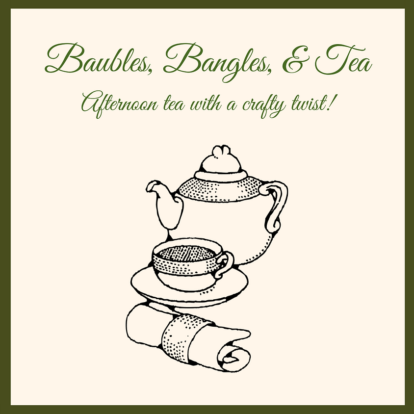Baubles, Bangles, & Tea - Afternoon tea with a crafty twist!
