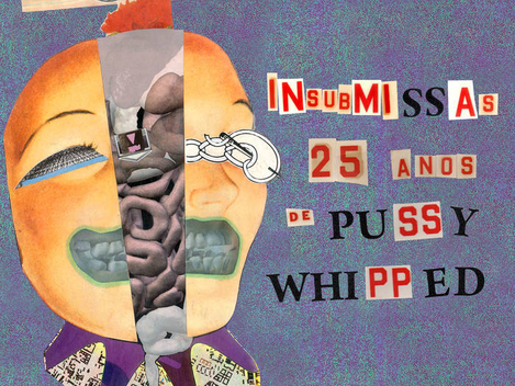 Insubmissas - 25 anos de Pussy Whipped