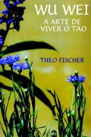 Wu Wei, a arte de viver oTao (Theo Fisch