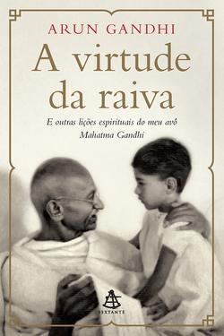 A Virtude da Raiva ( Arun Gandhi)
