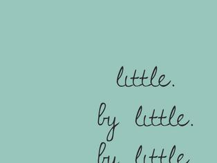 OVERWHELMED? TAKE IT LITTLE BY LITTLE.