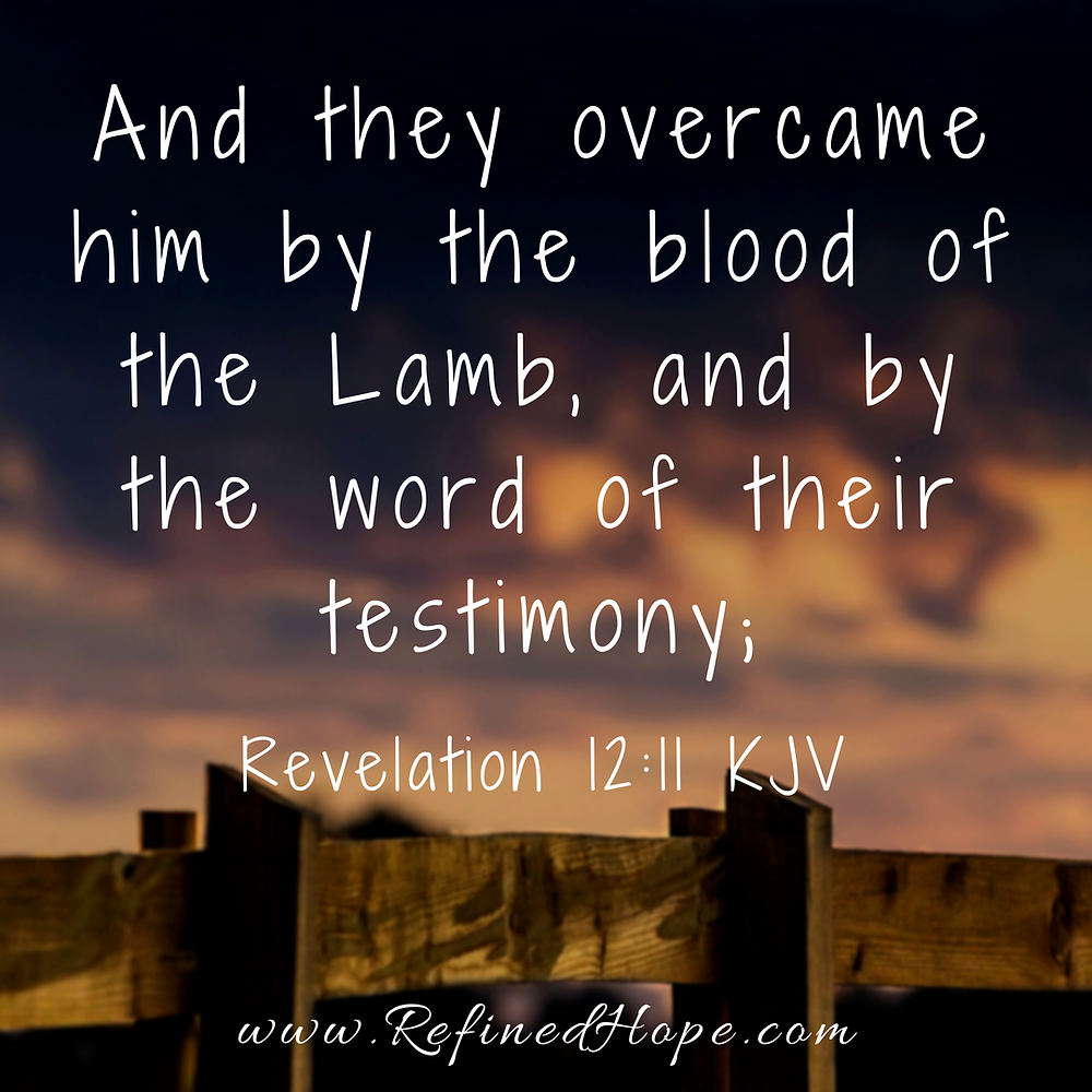 Revelation 12:11 And they overcame him by the blood of the Lamb, and by the word of their testimony