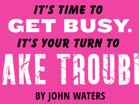 Get Busy and Make Trouble
