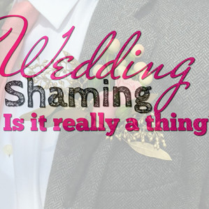 Wedding Shaming... Is it really a thing? Part I