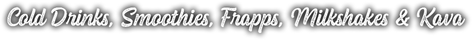 Cold Drinks, Smoothies, Frapps, Milkshakes & More
