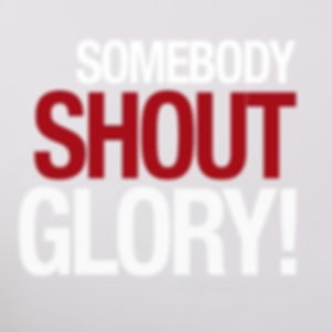 Somebody Shout Glory!