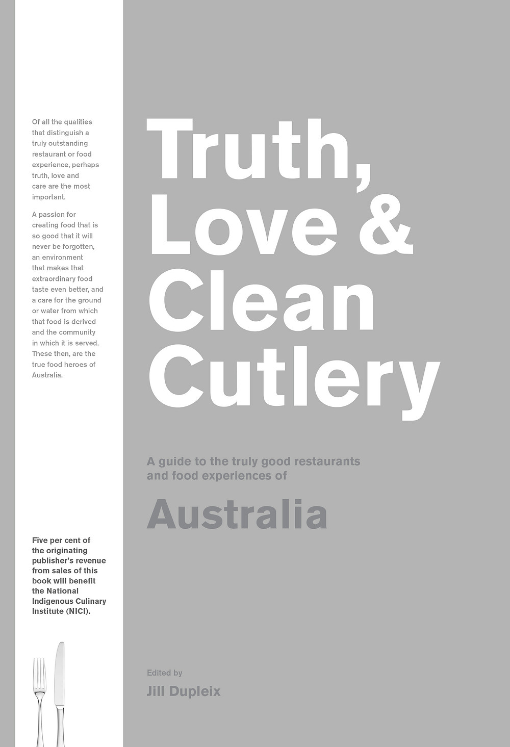 Truth, Love & Clean Cutlery: A guide to the truly good restaurants and food experiences of Australia, Edited by Jill Dupleix (Blackwell & Ruth, $34.99)