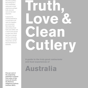 Truth, Love & Clean Cutlery: A guide to the truly good restaurants and food experiences of Austr
