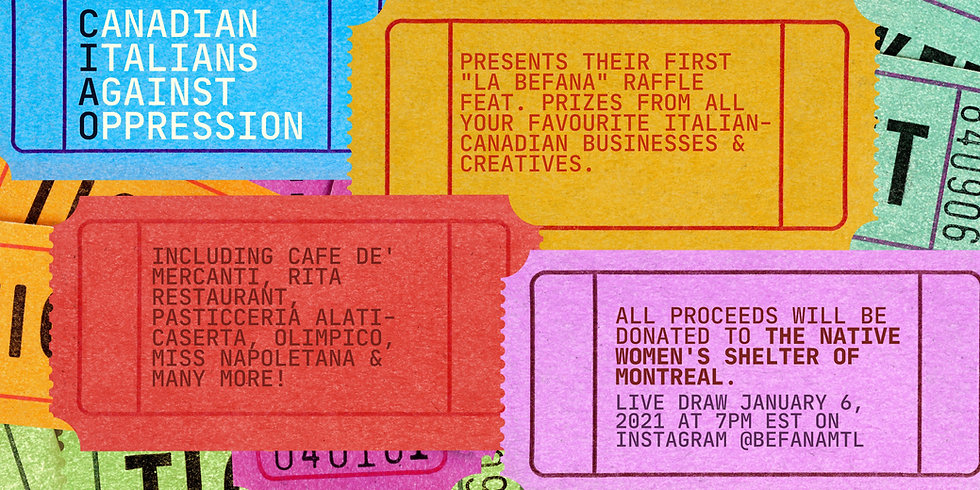 "A banner of overlapping raffle tickets in vibrant colours: bright blue, mustard yellow, red, lavender, pink, and green. The text reads: ""Canadian Italians Against Oppression presents their first ""La Befana"" raffle featuring prizes from all your favourite Italian-Canadian businesses and creatives. Including: Cafe de' Mercanti, Rita Restaurant, Pasticceria Alati-Caserta, Olimpico, Miss Napoletana, and many more! All proceeds will be donated to the Native Women's Shelter of Montreal. Live draw January 6, 2021 at 7PM EST on Instagram @BefanaMTL.""er.jpg"