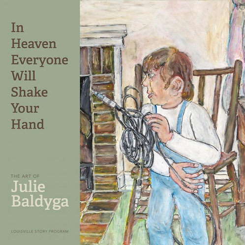 In Heaven Everyone Will Shake Your Hand: The Art of Julie Baldyga
