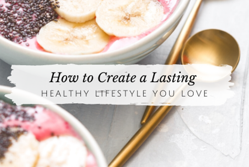 How to Create a Lasting Healthy Lifestyle You Love