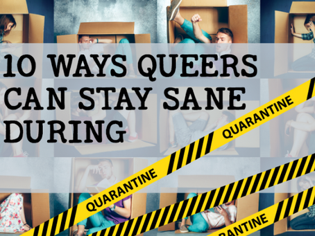 10 WAYS QUEERS CAN STAY SANE DURING QUARANTINE