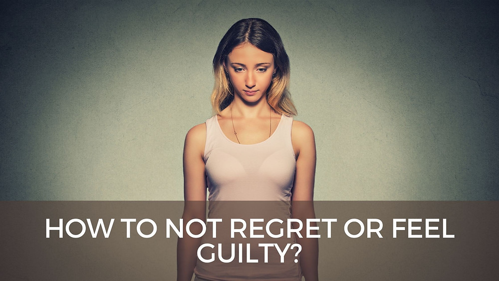 How to not regret or feel guilty