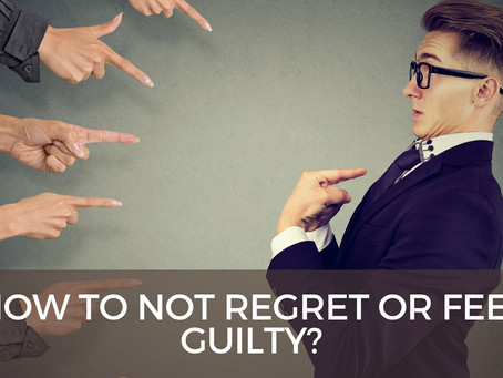 How to not regret or feel guilty?